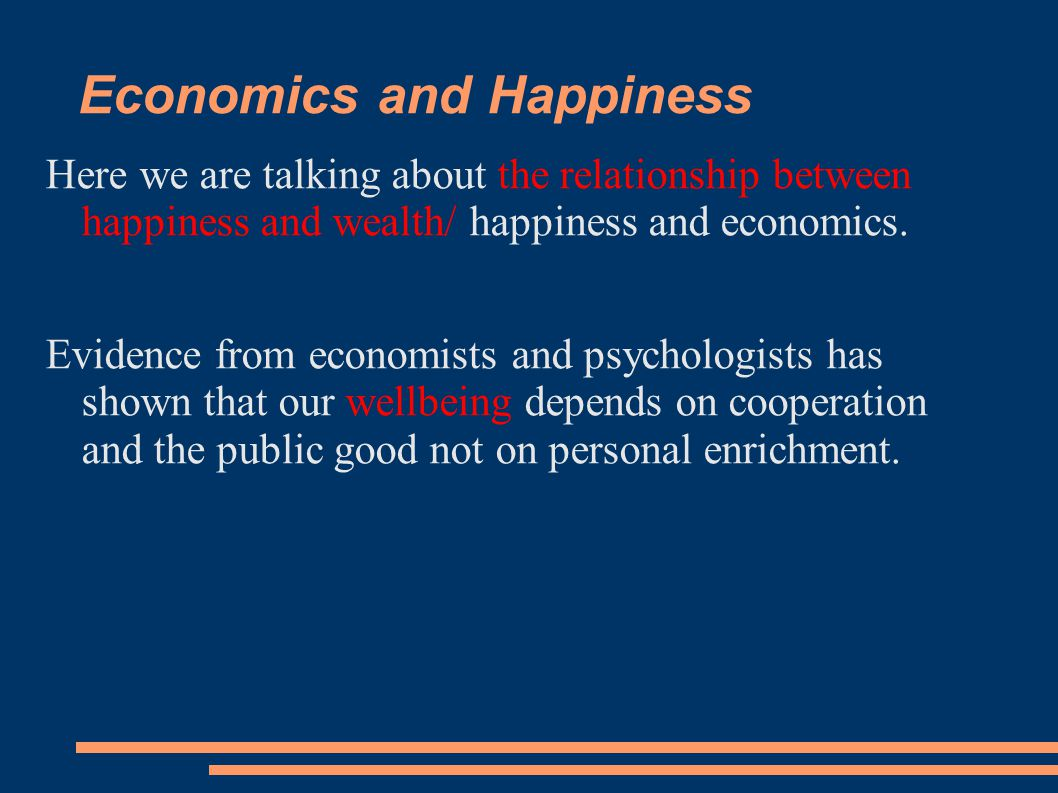 Economics and Happiness Here we are talking about the relationship between happiness and wealth/ happiness and economics.