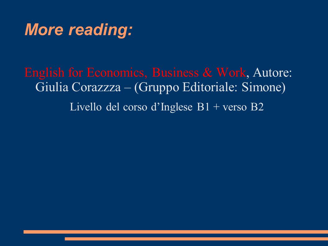 More reading: English for Economics, Business & Work, Autore: Giulia Corazzza – (Gruppo Editoriale: Simone) Livello del corso d'Inglese B1 + verso B2