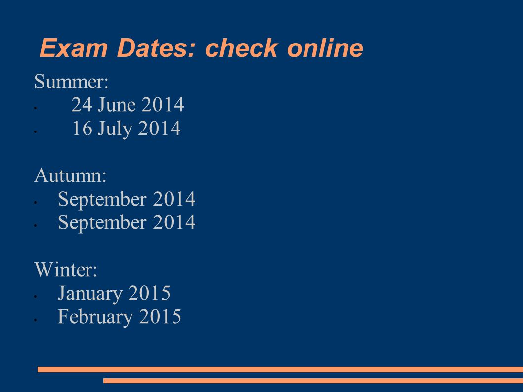 Exam Dates: check online Summer: 24 June 2014 16 July 2014 Autumn: September 2014 Winter: January 2015 February 2015