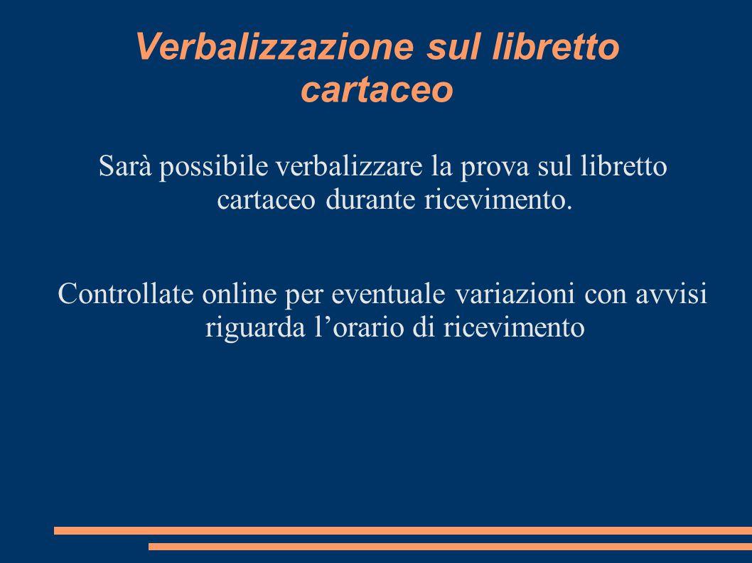 Verbalizzazione sul libretto cartaceo Sarà possibile verbalizzare la prova sul libretto cartaceo durante ricevimento.