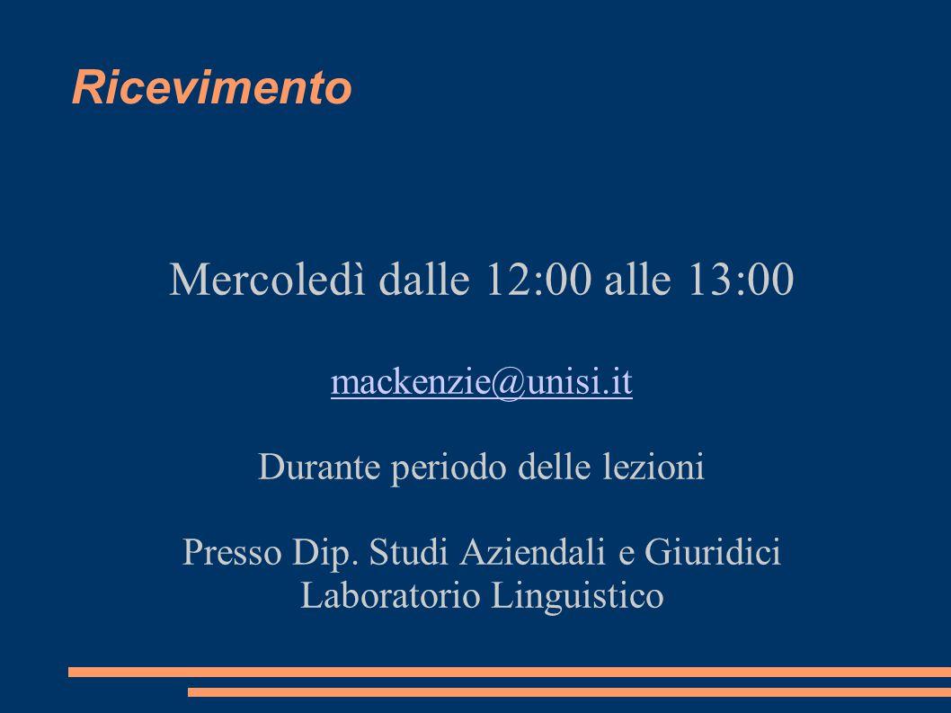 Ricevimento Mercoledì dalle 12:00 alle 13:00 mackenzie@unisi.it Durante periodo delle lezioni Presso Dip.