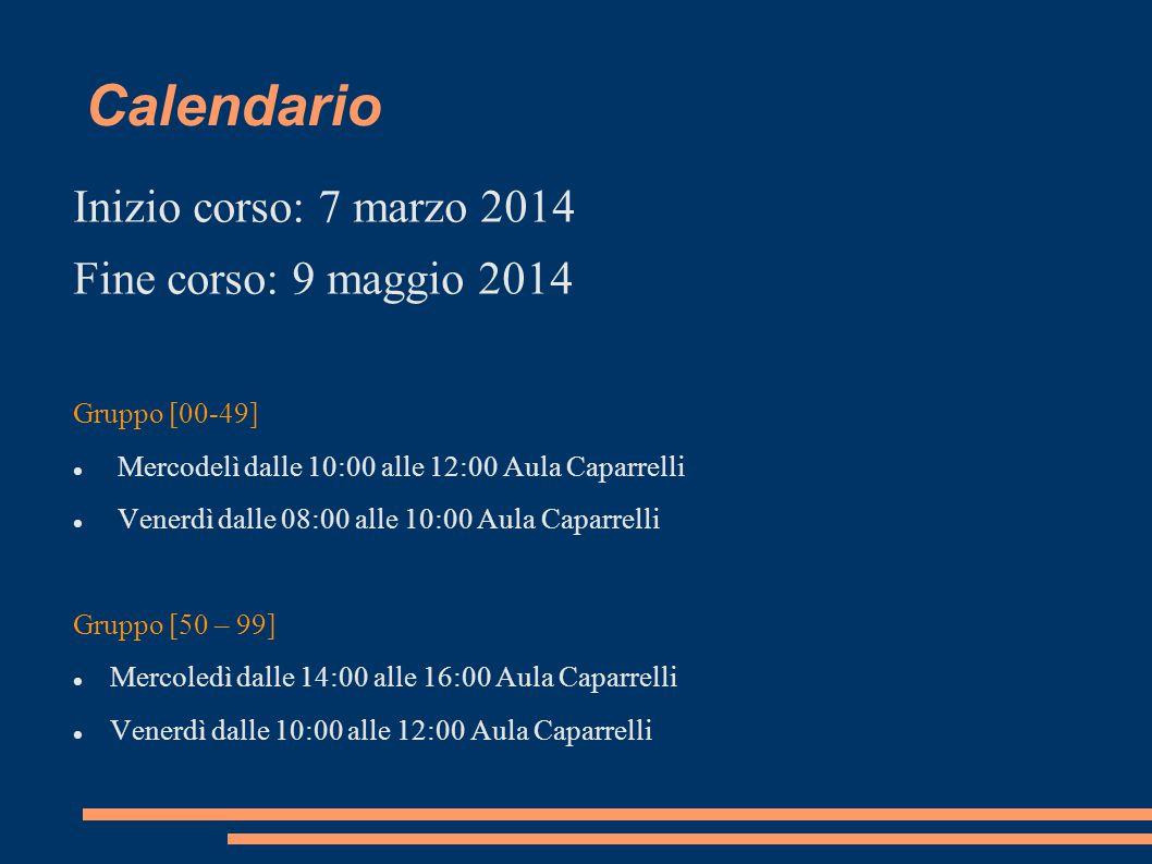 Calendario Inizio corso: 7 marzo 2014 Fine corso: 9 maggio 2014 Gruppo [00-49] Mercodelì dalle 10:00 alle 12:00 Aula Caparrelli Venerdì dalle 08:00 al