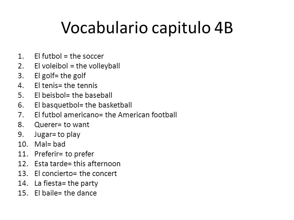 Vocabulario capitulo 4B 1.El futbol = the soccer 2.El voleibol = the volleyball 3.El golf= the golf 4.El tenis= the tennis 5.El beisbol= the baseball 6.El basquetbol= the basketball 7.El futbol americano= the American football 8.Querer= to want 9.Jugar= to play 10.Mal= bad 11.Preferir= to prefer 12.Esta tarde= this afternoon 13.El concierto= the concert 14.La fiesta= the party 15.El baile= the dance