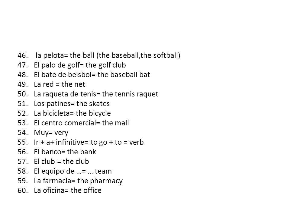 46. la pelota= the ball (the baseball,the softball) 47.El palo de golf= the golf club 48.El bate de beisbol= the baseball bat 49.La red = the net 50.L