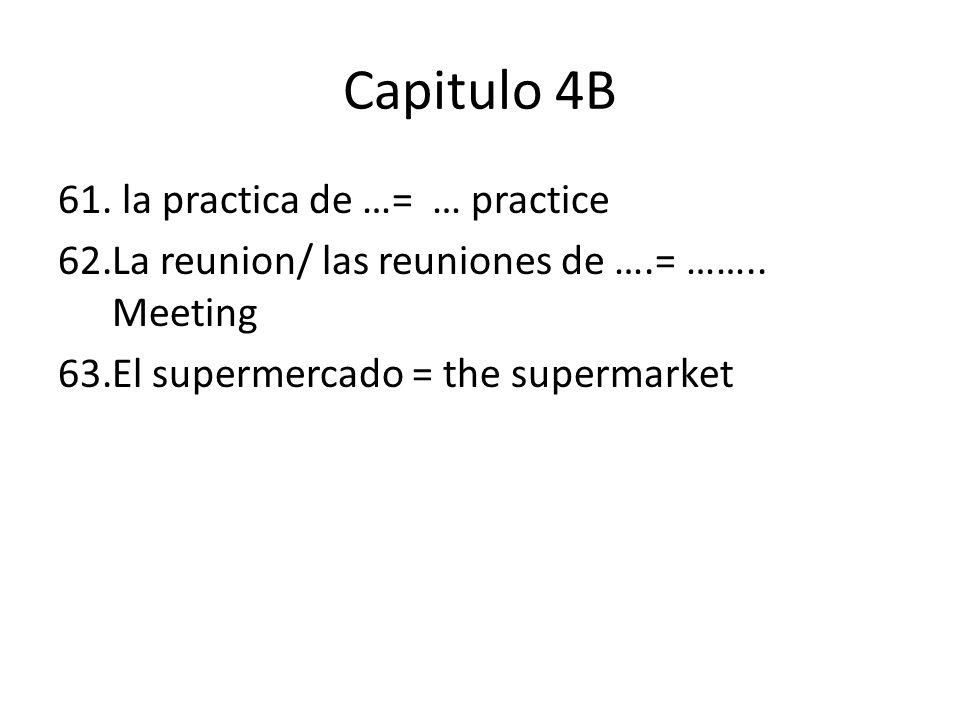 Capitulo 4B 61. la practica de …= … practice 62.La reunion/ las reuniones de ….= ……..