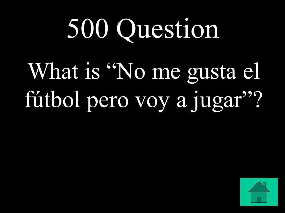 500 Question What is No me gusta el fútbol pero voy a jugar ?