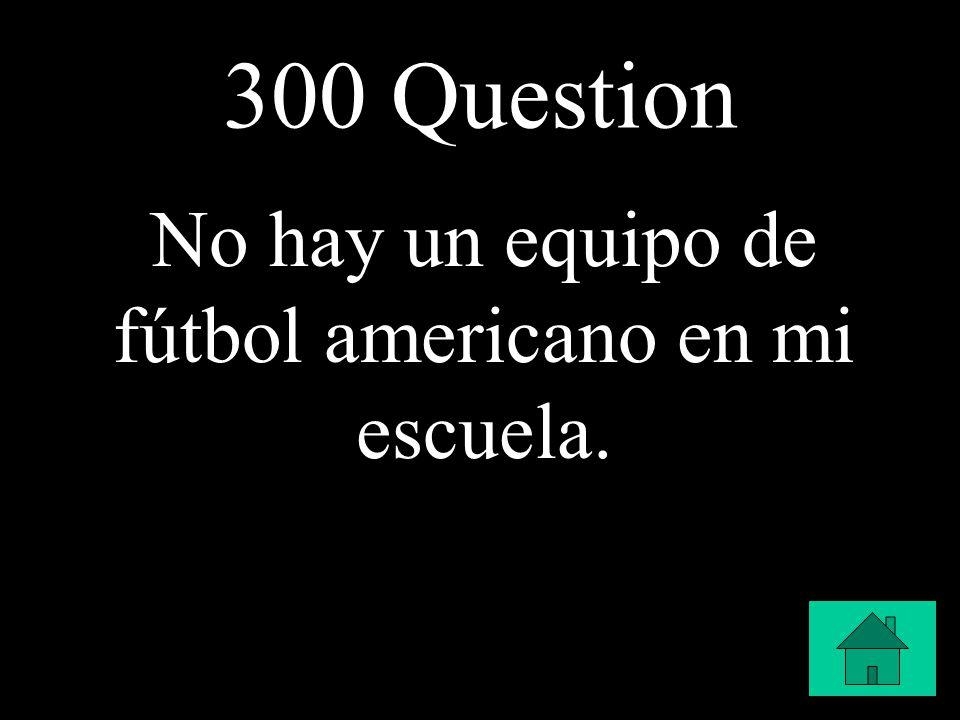300 Question No hay un equipo de fútbol americano en mi escuela.
