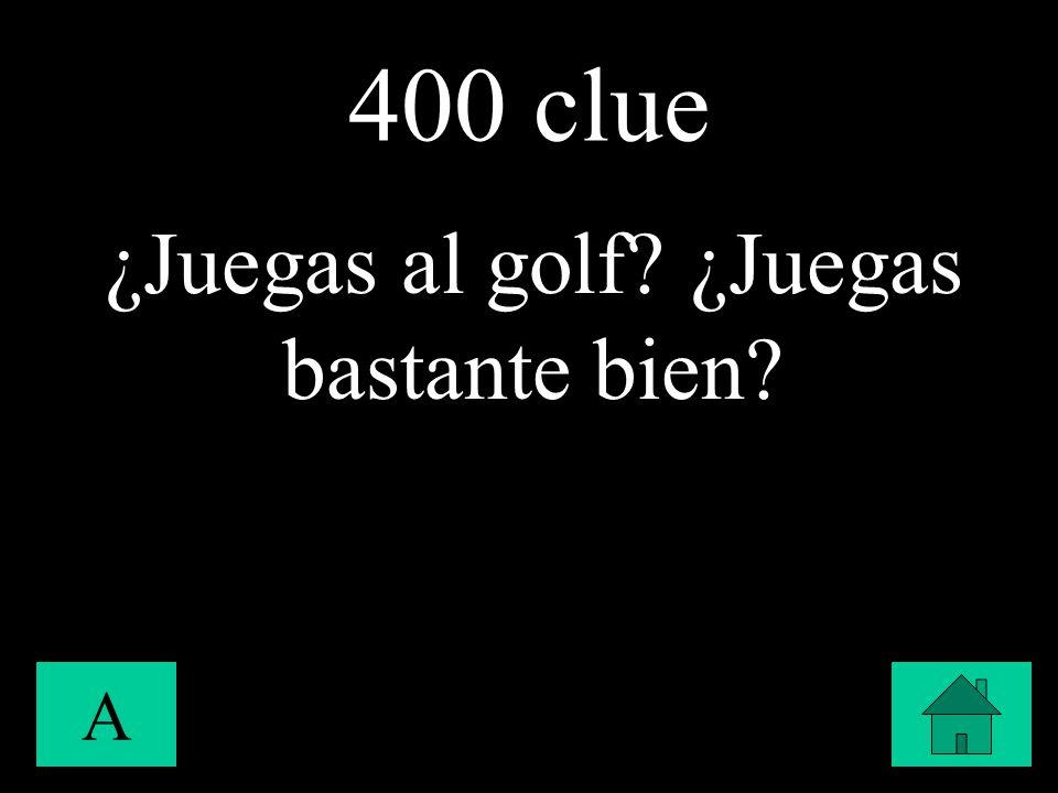 400 clue A ¿Juegas al golf? ¿Juegas bastante bien?
