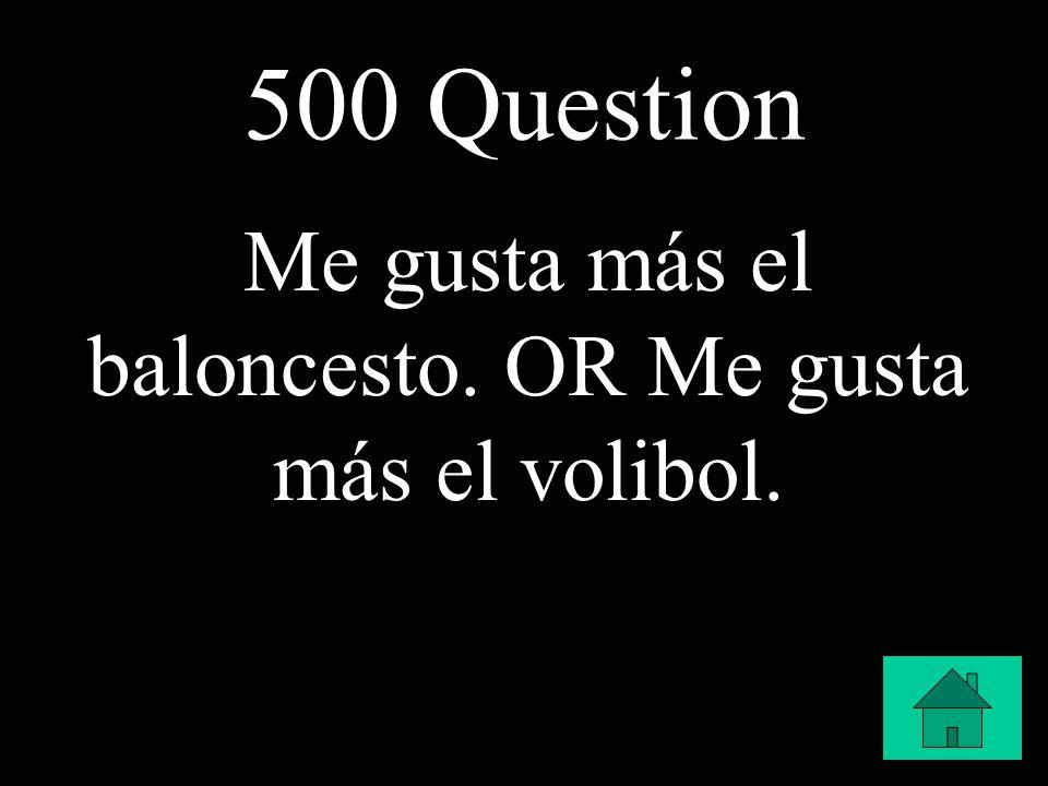 500 Question Me gusta más el baloncesto. OR Me gusta más el volibol.