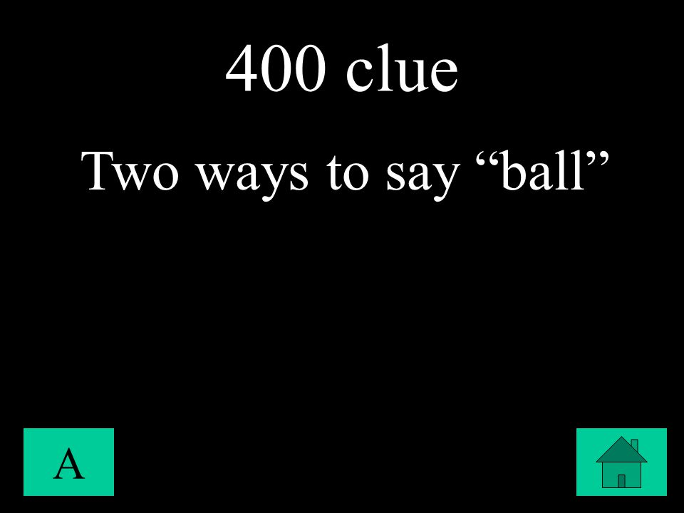 "400 clue A Two ways to say ""ball"""