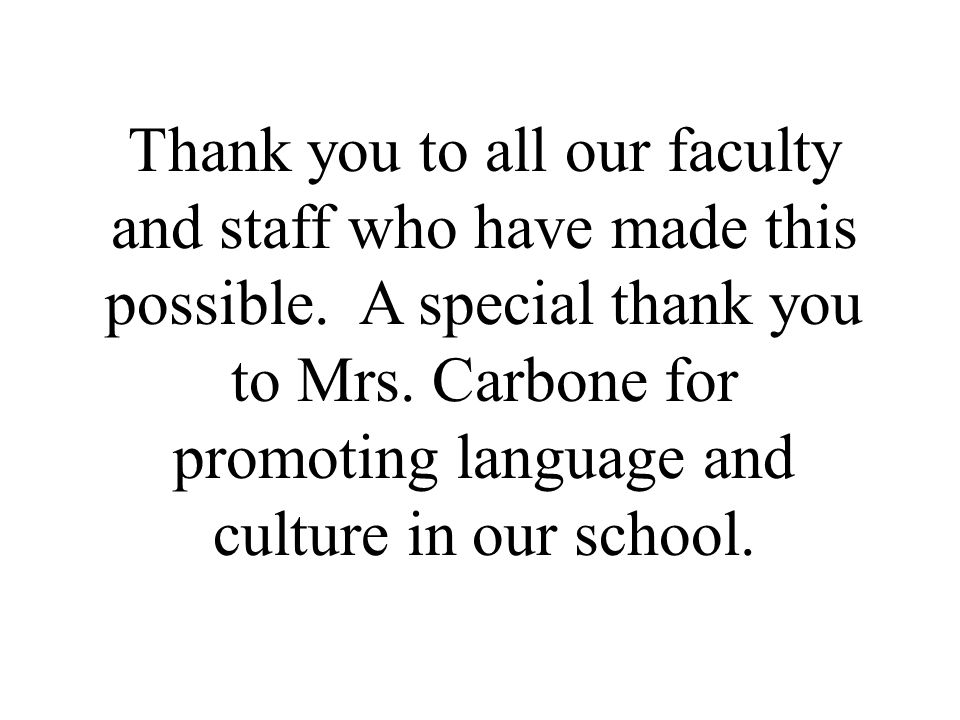 Thank you to all our faculty and staff who have made this possible. A special thank you to Mrs. Carbone for promoting language and culture in our scho