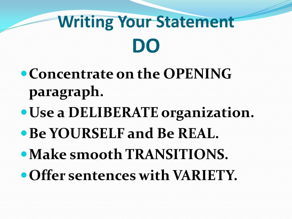Writing Your Statement DO Concentrate on the OPENING paragraph. Use a DELIBERATE organization. Be YOURSELF and Be REAL. Make smooth TRANSITIONS. Offer