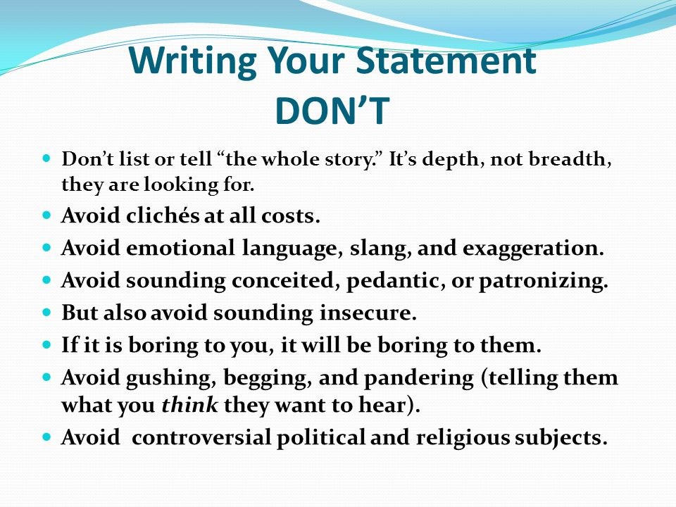 """Writing Your Statement DON'T Don't list or tell """"the whole story."""" It's depth, not breadth, they are looking for. Avoid clichés at all costs. Avoid em"""
