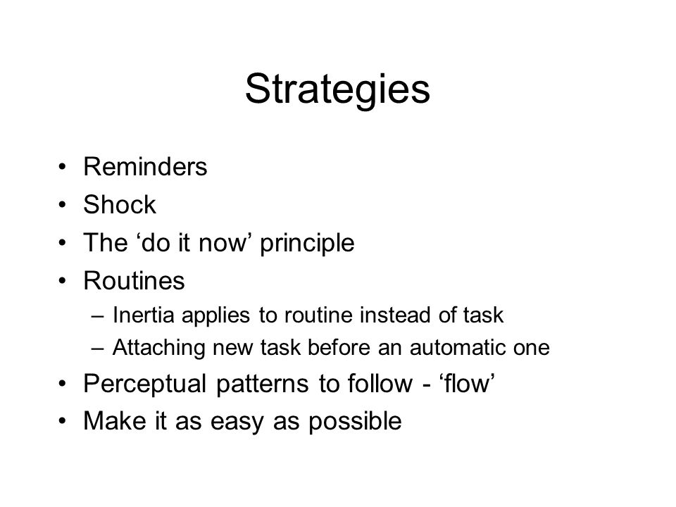 Strategies Reminders Shock The 'do it now' principle Routines –Inertia applies to routine instead of task –Attaching new task before an automatic one Perceptual patterns to follow - 'flow' Make it as easy as possible