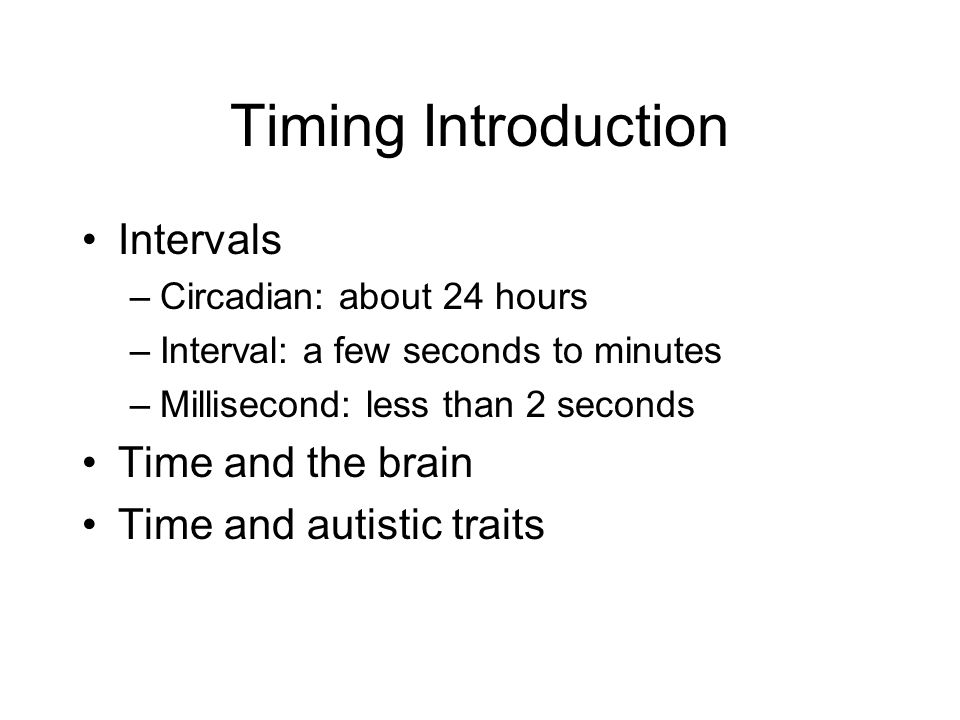 Timing Introduction Intervals –Circadian: about 24 hours –Interval: a few seconds to minutes –Millisecond: less than 2 seconds Time and the brain Time and autistic traits