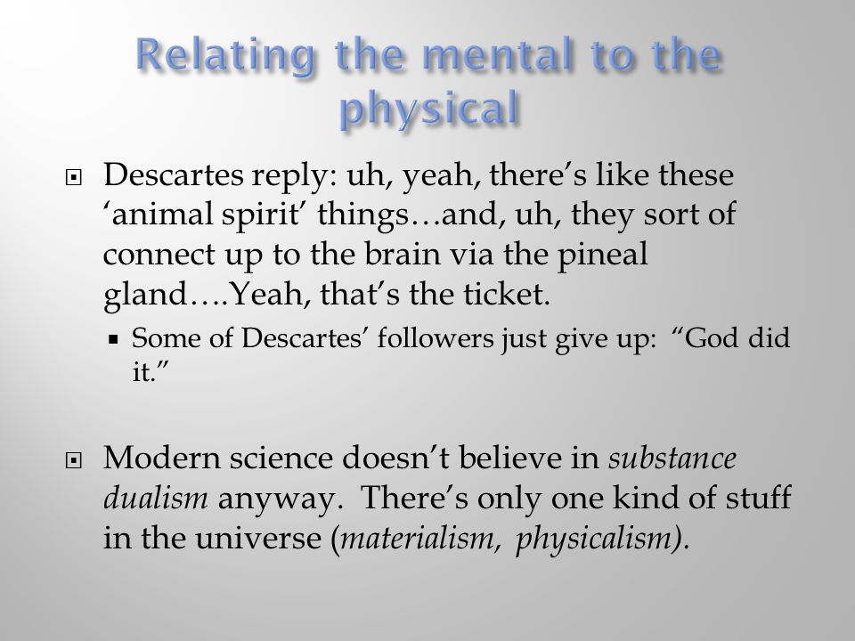  Descartes reply: uh, yeah, there's like these 'animal spirit' things…and, uh, they sort of connect up to the brain via the pineal gland….Yeah, that's the ticket.