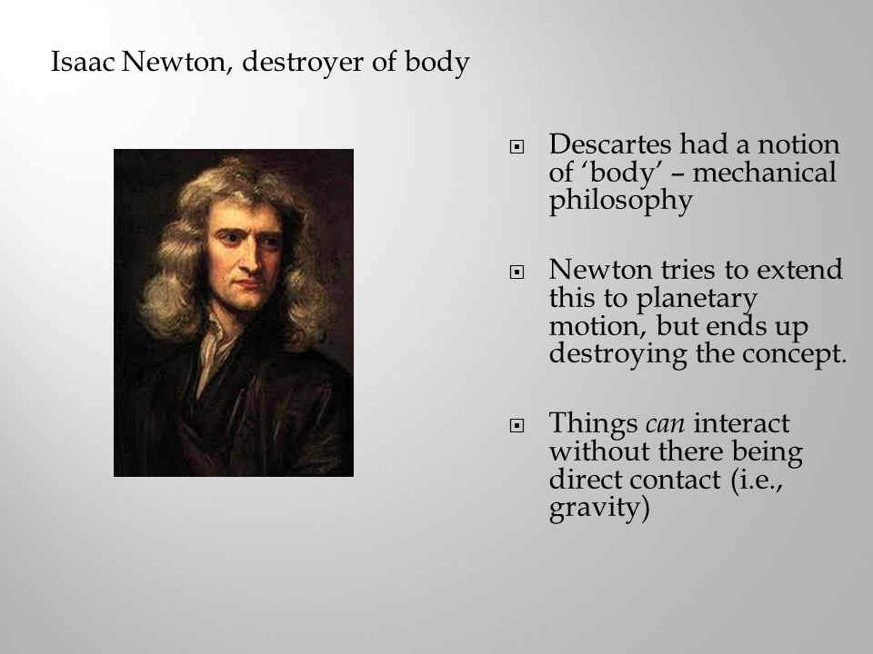 Isaac Newton, destroyer of body  Descartes had a notion of 'body' – mechanical philosophy  Newton tries to extend this to planetary motion, but ends up destroying the concept.