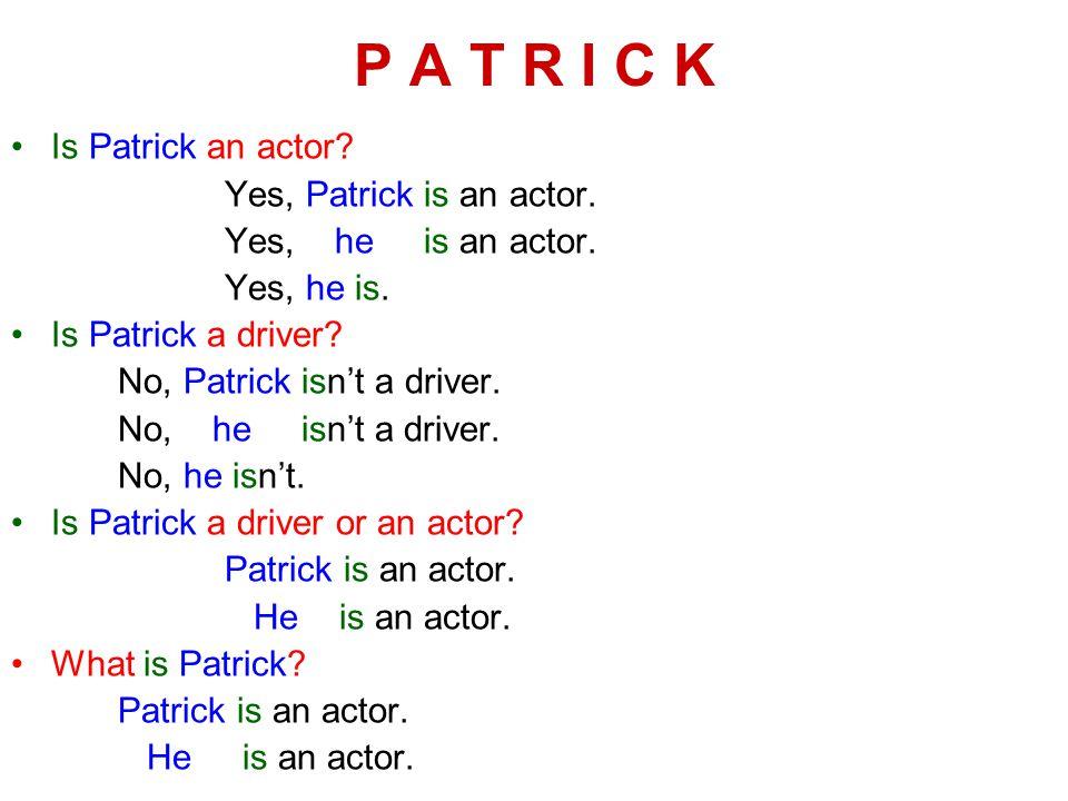 P A T R I C K Is Patrick an actor. Yes, Patrick is an actor.