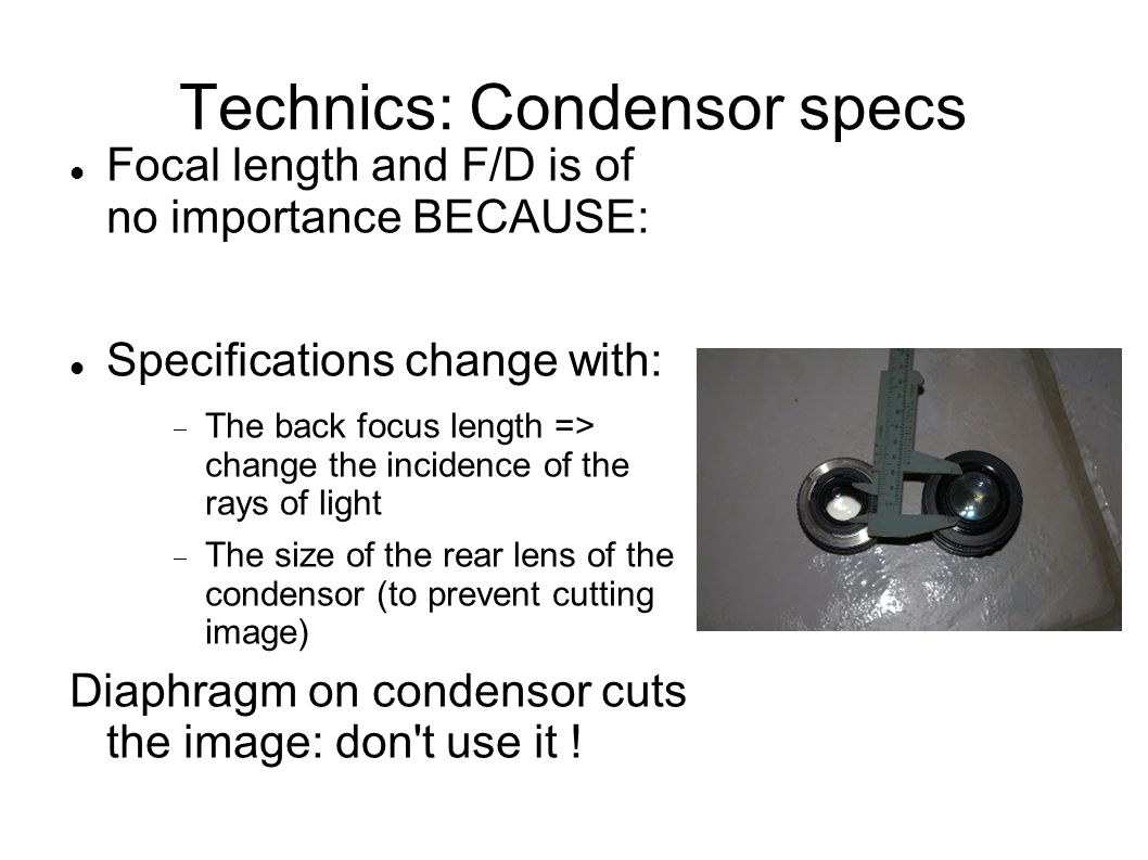 Technics: Condensor specs Focal length and F/D is of no importance BECAUSE: Specifications change with:  The back focus length => change the incidence of the rays of light  The size of the rear lens of the condensor (to prevent cutting image) Diaphragm on condensor cuts the image: don t use it !