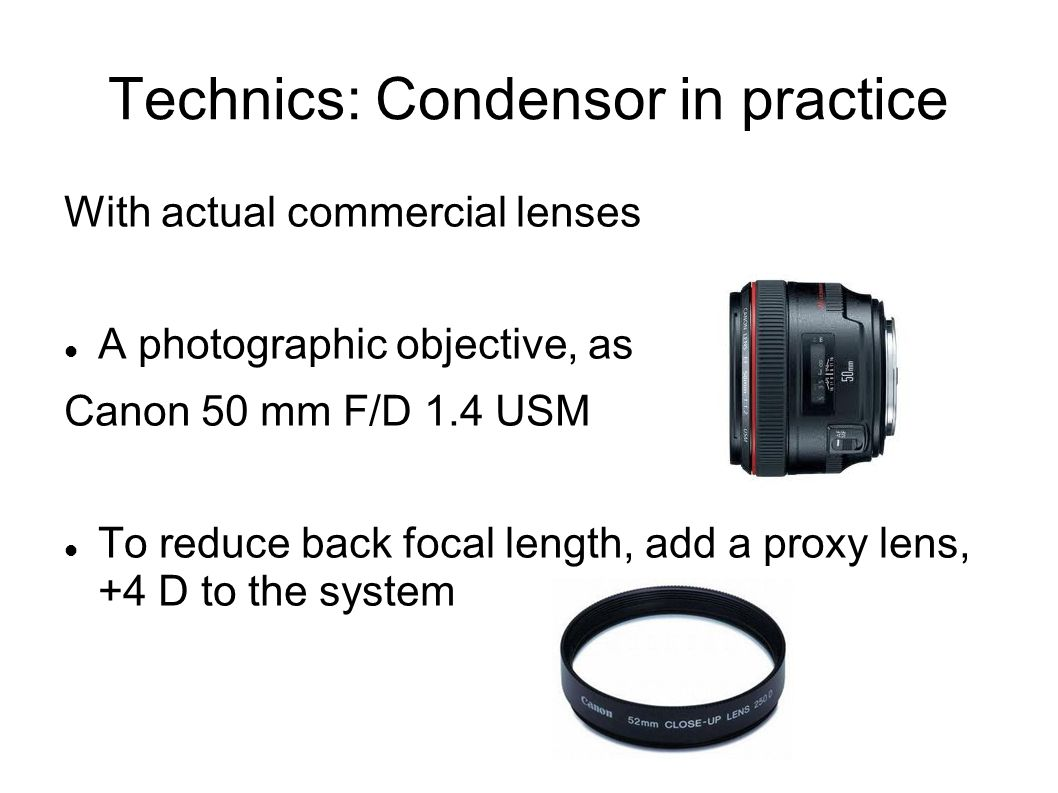 Technics: Condensor in practice With actual commercial lenses A photographic objective, as Canon 50 mm F/D 1.4 USM To reduce back focal length, add a proxy lens, +4 D to the system