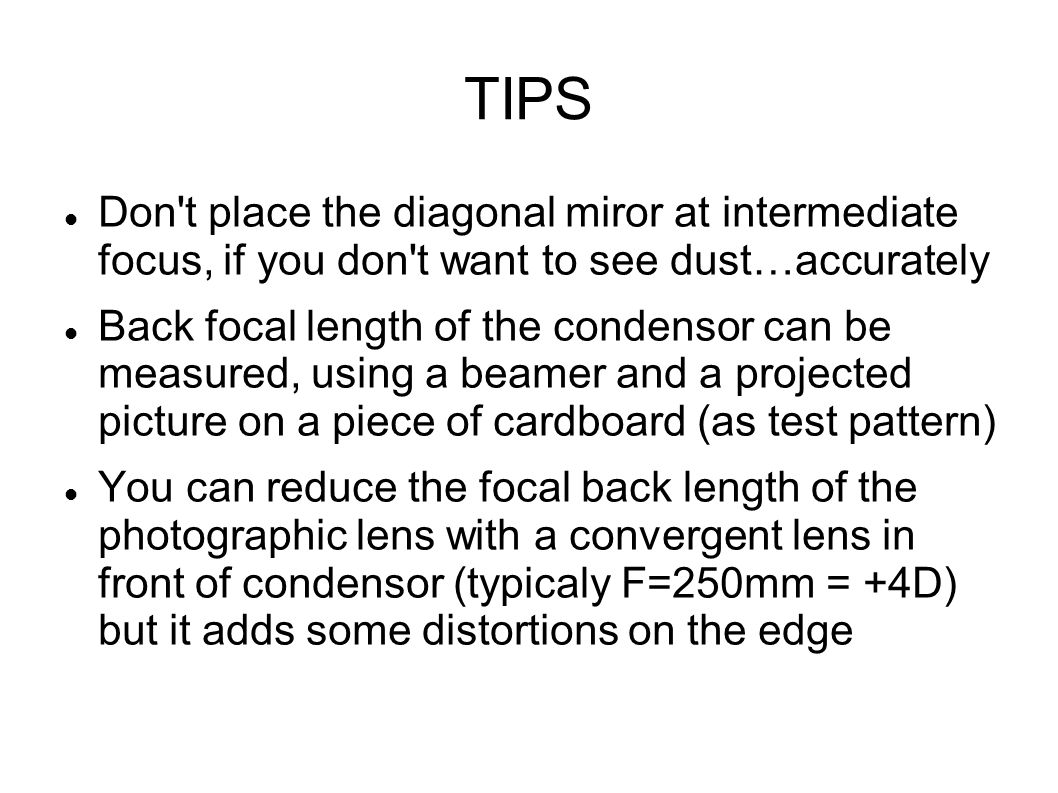 TIPS Don t place the diagonal miror at intermediate focus, if you don t want to see dust…accurately Back focal length of the condensor can be measured, using a beamer and a projected picture on a piece of cardboard (as test pattern) You can reduce the focal back length of the photographic lens with a convergent lens in front of condensor (typicaly F=250mm = +4D) but it adds some distortions on the edge
