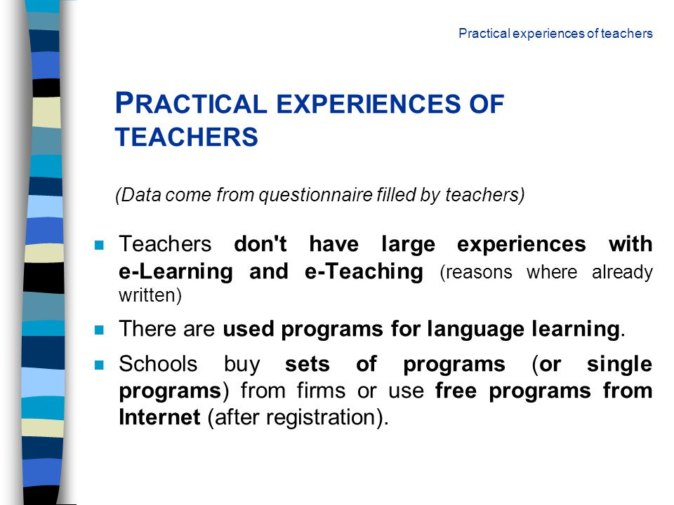 P RACTICAL EXPERIENCES OF TEACHERS (Data come from questionnaire filled by teachers) n Teachers don't have large experiences with e-Learning and e-Tea