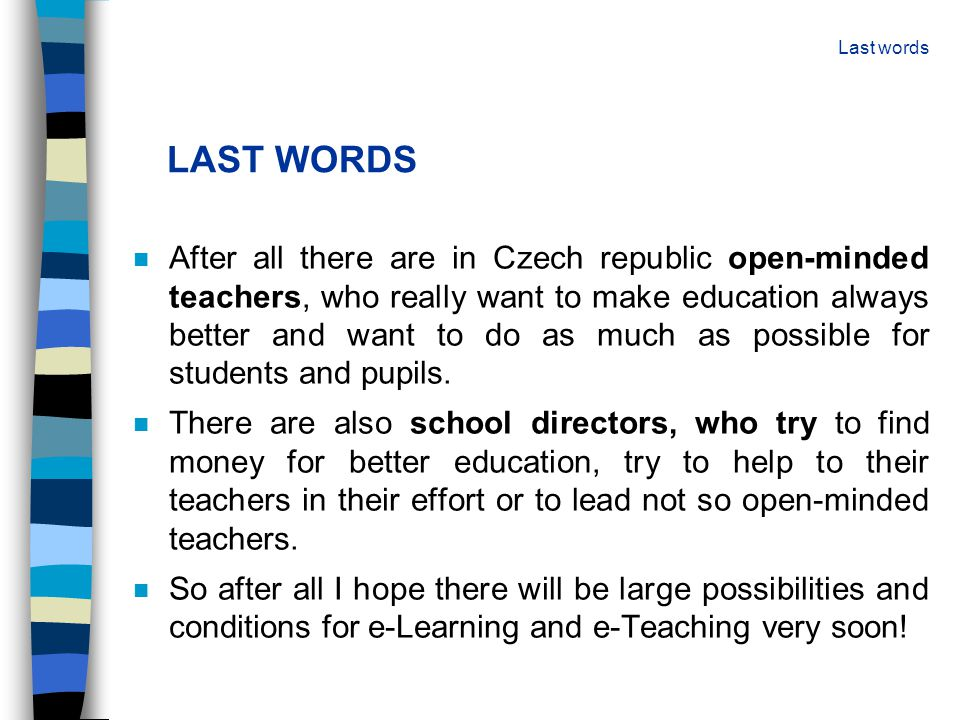 LAST WORDS n After all there are in Czech republic open-minded teachers, who really want to make education always better and want to do as much as pos