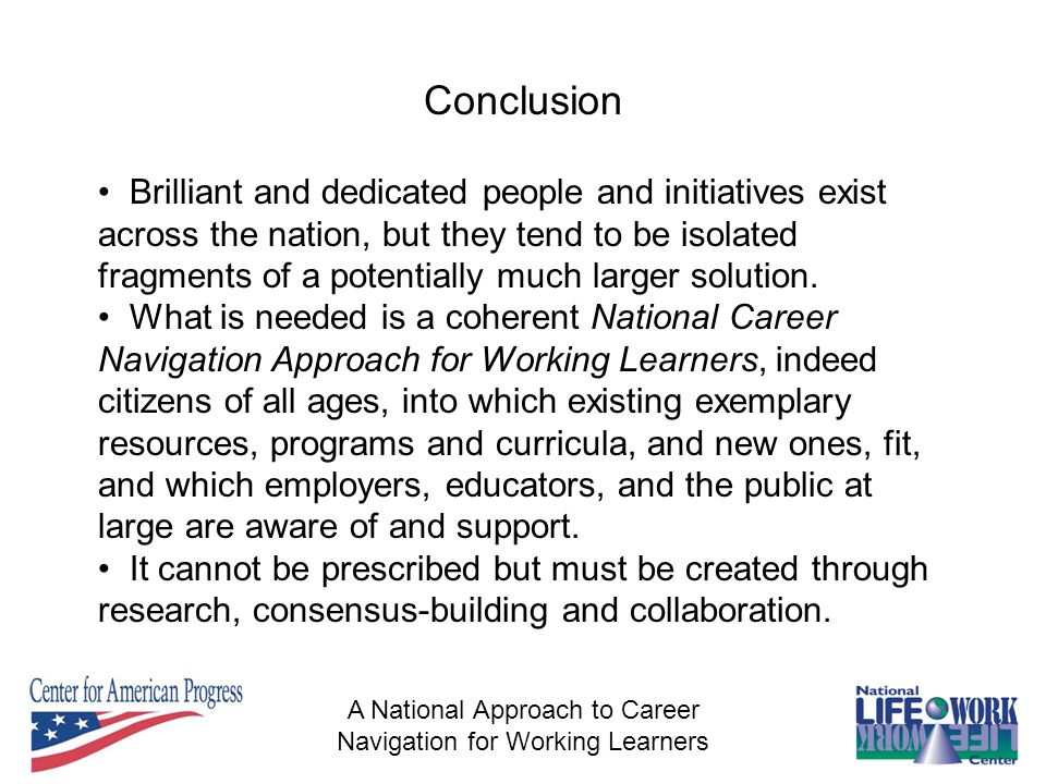 A National Approach to Career Navigation for Working Learners Conclusion Brilliant and dedicated people and initiatives exist across the nation, but they tend to be isolated fragments of a potentially much larger solution.