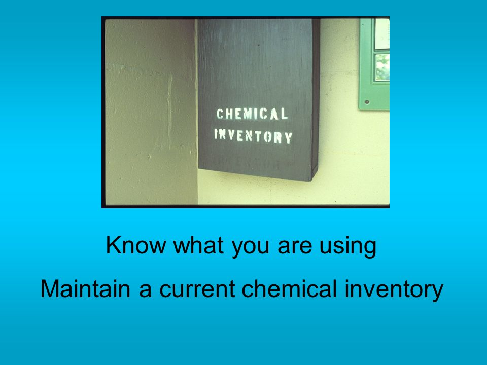 Know what you are using Maintain a current chemical inventory