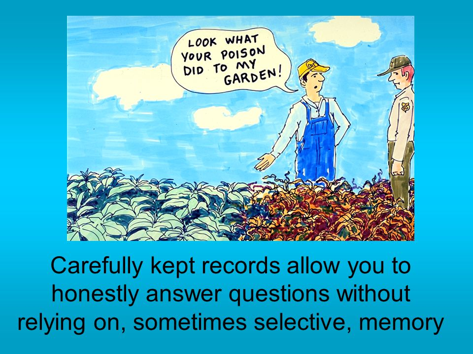 Carefully kept records allow you to honestly answer questions without relying on, sometimes selective, memory