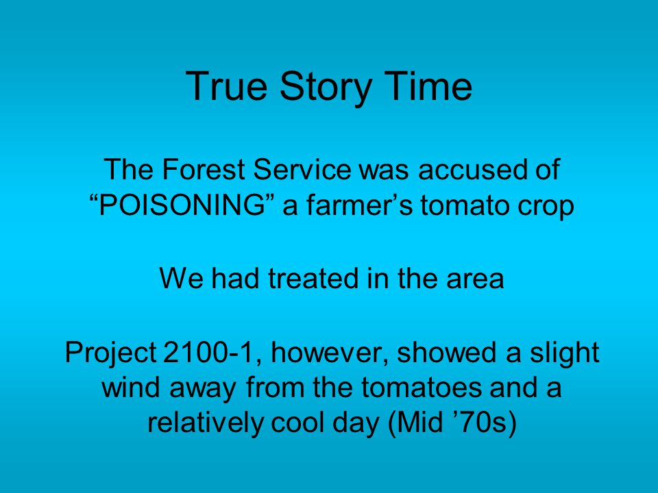 True Story Time The Forest Service was accused of POISONING a farmer's tomato crop We had treated in the area Project 2100-1, however, showed a slight wind away from the tomatoes and a relatively cool day (Mid '70s)