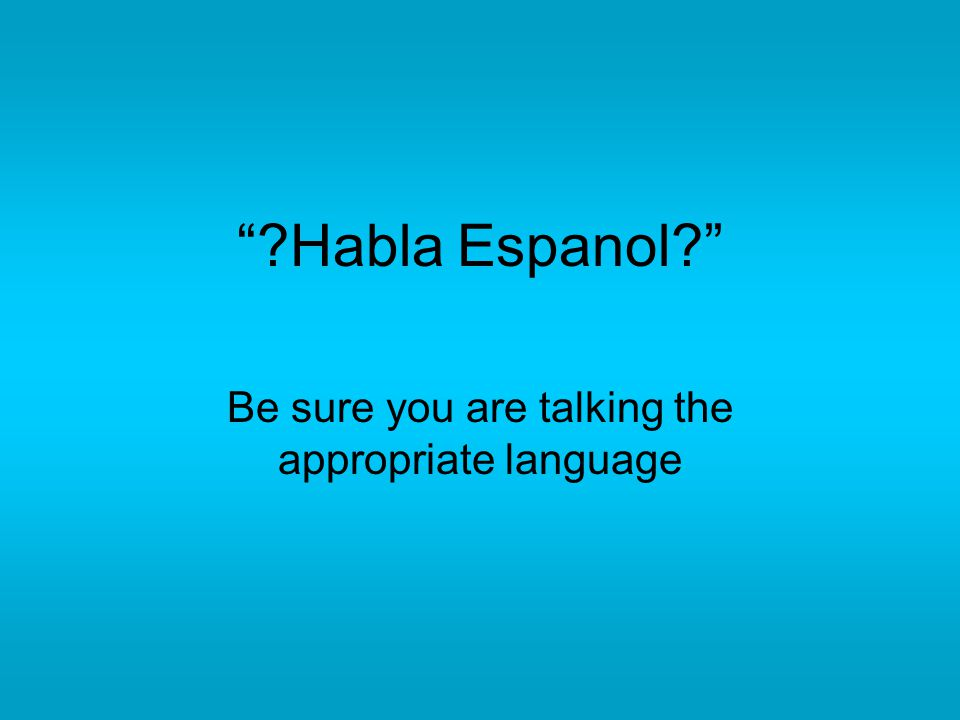 """?Habla Espanol?"" Be sure you are talking the appropriate language"
