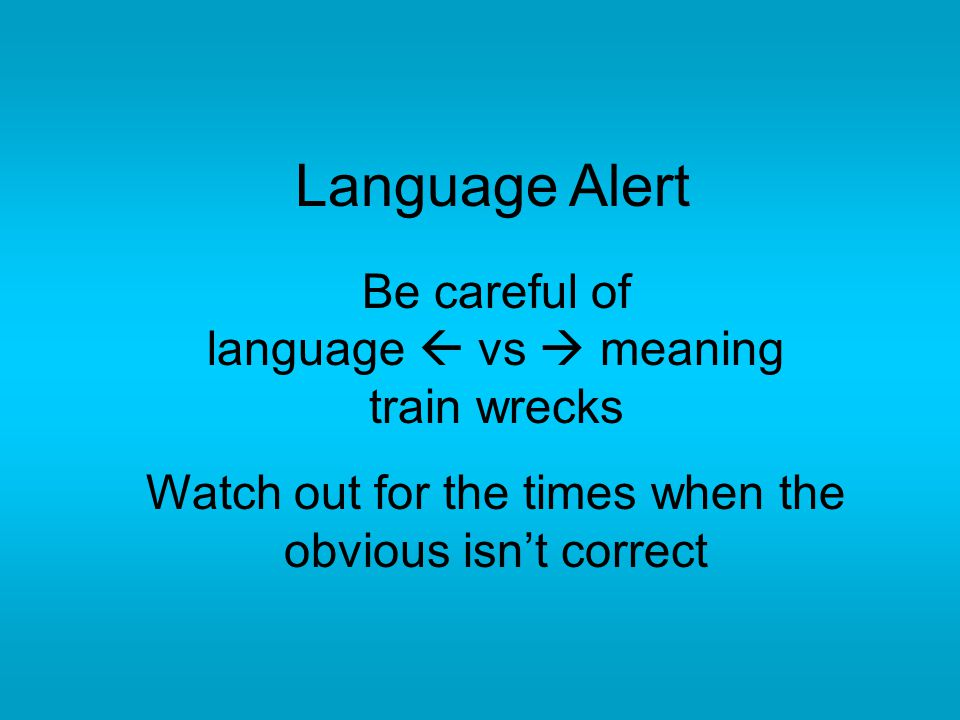 Language Alert Be careful of language  vs  meaning train wrecks Watch out for the times when the obvious isn't correct