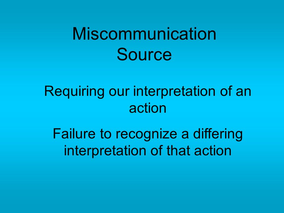 Miscommunication Source Requiring our interpretation of an action Failure to recognize a differing interpretation of that action