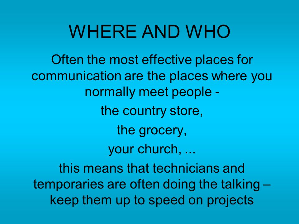 WHERE AND WHO Often the most effective places for communication are the places where you normally meet people - the country store, the grocery, your church,...