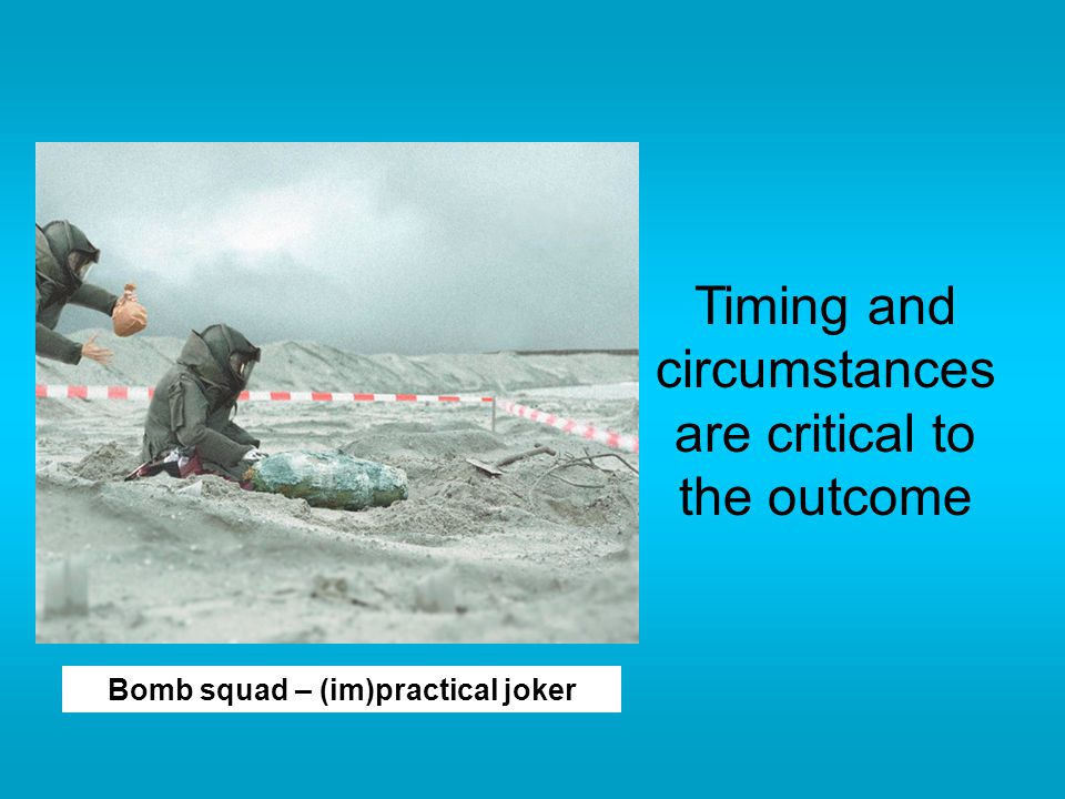 Timing and circumstances are critical to the outcome Bomb squad – (im)practical joker