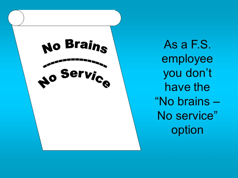 "As a F.S. employee you don't have the ""No brains – No service"" option"