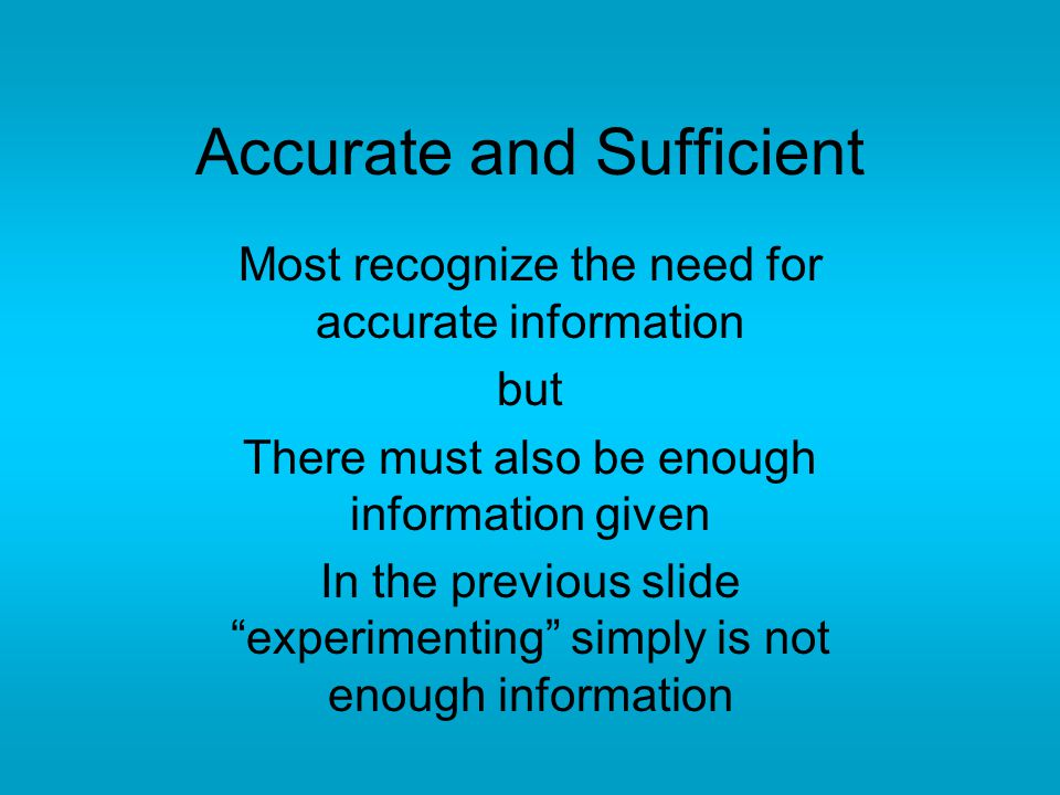 Accurate and Sufficient Most recognize the need for accurate information but There must also be enough information given In the previous slide experimenting simply is not enough information