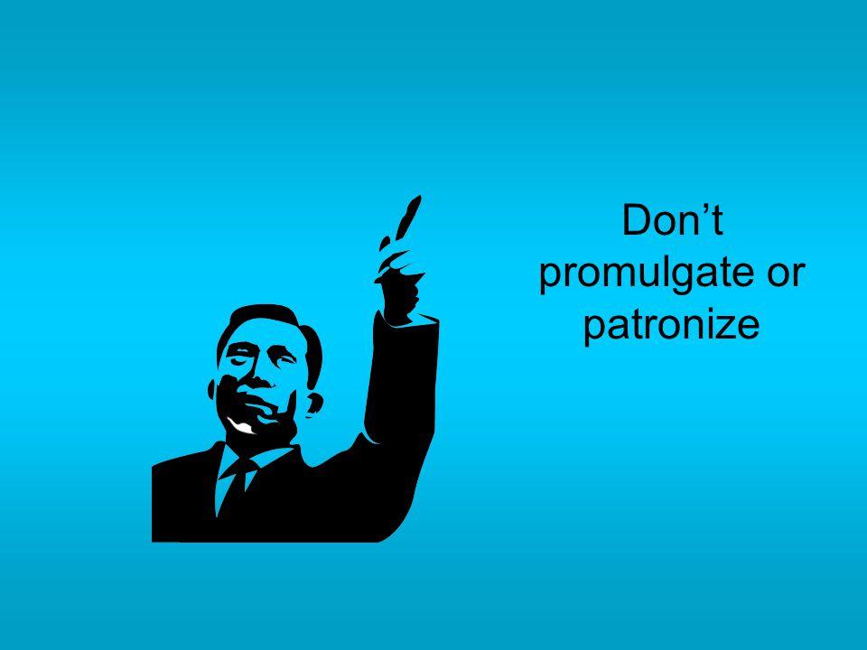 Don't promulgate or patronize