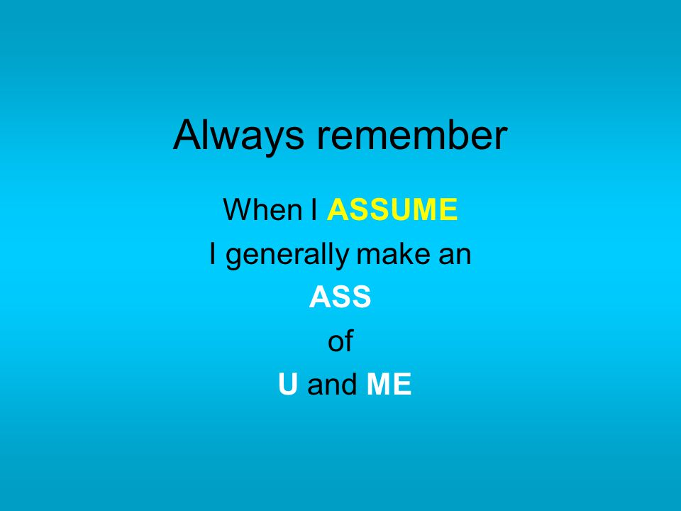 Always remember When I ASSUME I generally make an ASS of U and ME