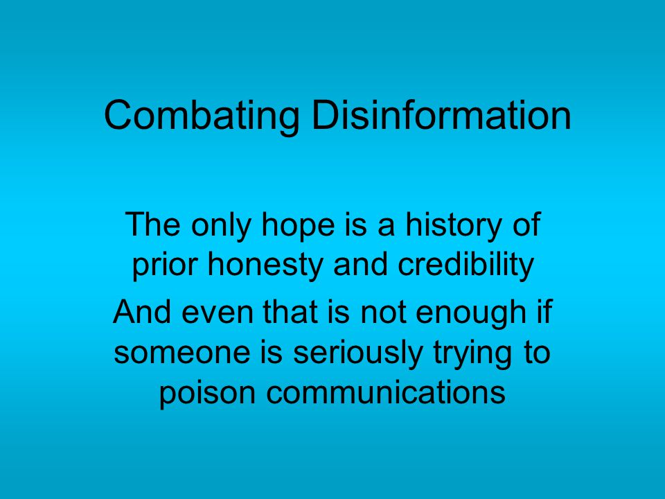 Combating Disinformation The only hope is a history of prior honesty and credibility And even that is not enough if someone is seriously trying to poison communications