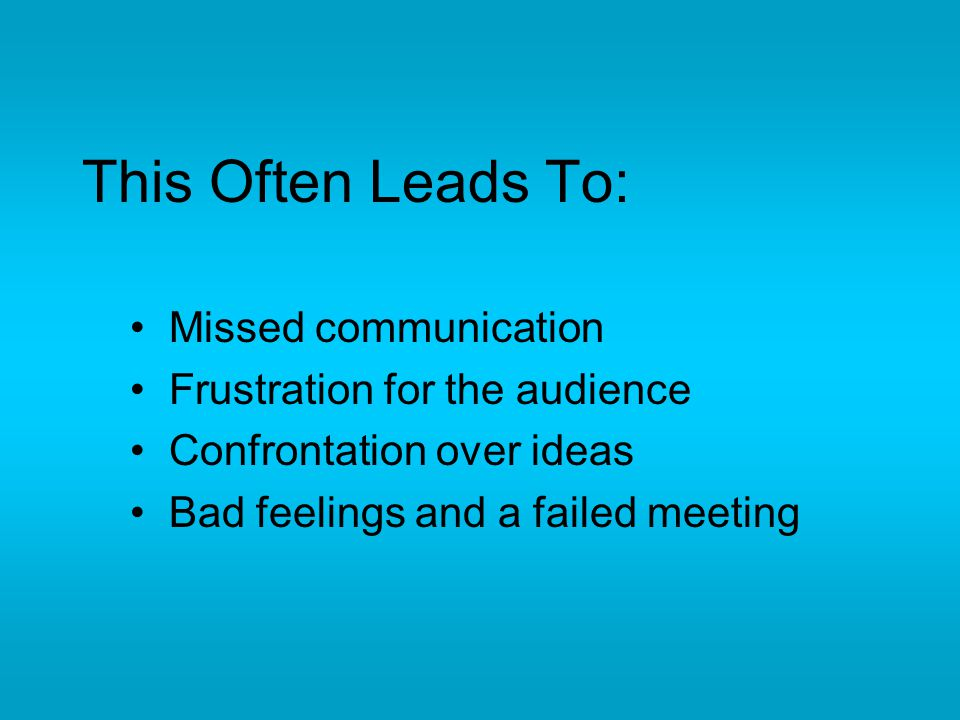 This Often Leads To: Missed communication Frustration for the audience Confrontation over ideas Bad feelings and a failed meeting