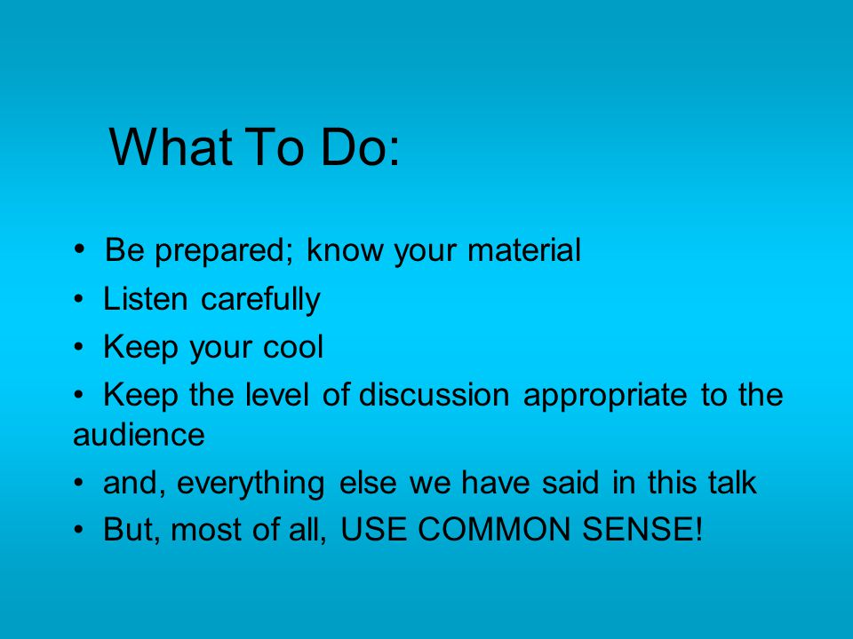 What To Do: Be prepared; know your material Listen carefully Keep your cool Keep the level of discussion appropriate to the audience and, everything e