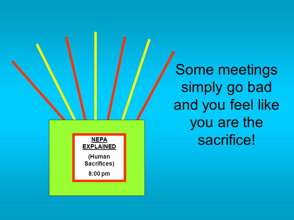 Some meetings simply go bad and you feel like you are the sacrifice! NEPA EXPLAINED (Human Sacrifices) 8:00 pm