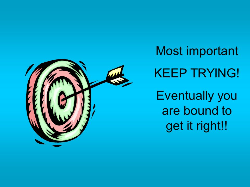 Most important KEEP TRYING! Eventually you are bound to get it right!!