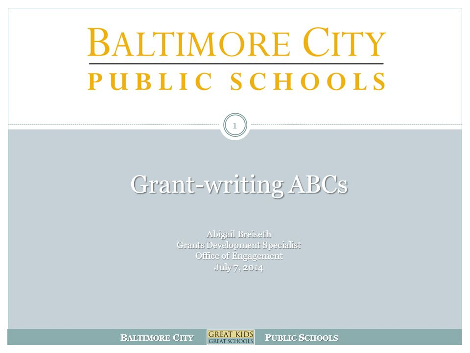 B ALTIMORE C ITY P UBLIC S CHOOLS Grant-writing ABCs Abigail Breiseth Grants Development Specialist Office of Engagement July 7, 2014 1