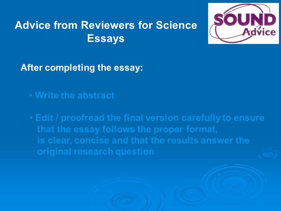 Advice from Reviewers for Science Essays After completing the essay: Write the abstract Edit / proofread the final version carefully to ensure that the essay follows the proper format, is clear, concise and that the results answer the original research question