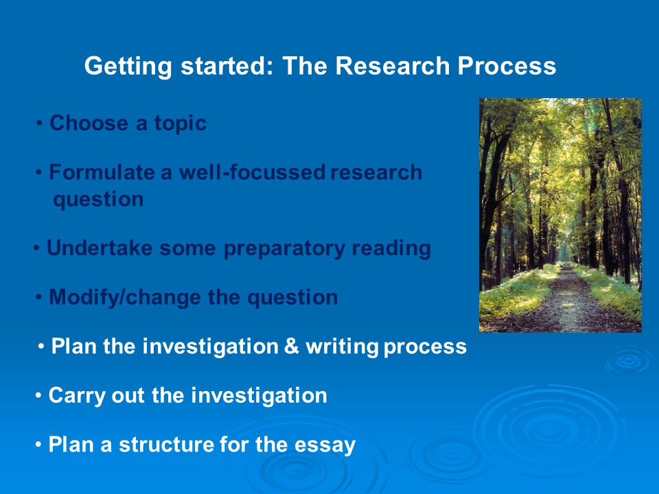 Getting started: The Research Process Choose a topic Formulate a well-focussed research question Plan the investigation & writing process Plan a structure for the essay Undertake some preparatory reading Modify/change the question Carry out the investigation