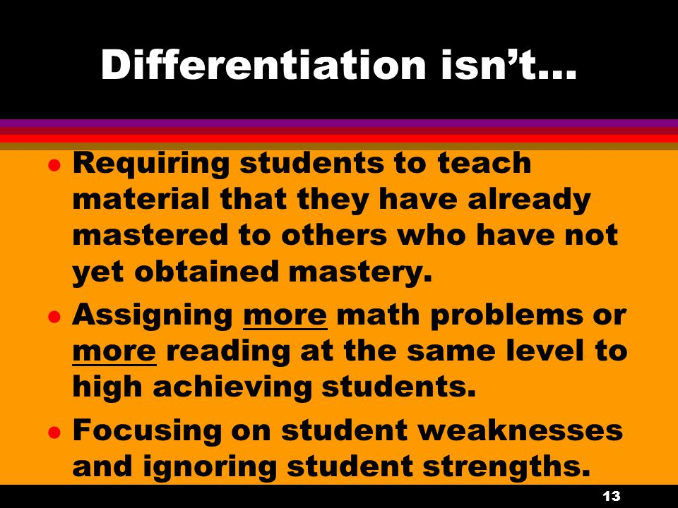 Differentiation isn't... l Individualization. It isn't a different lesson plan for each student each day. l Giving all students the same work most of