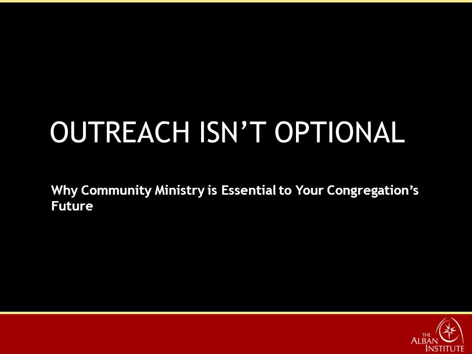OUTREACH ISN'T OPTIONAL Why Community Ministry is Essential to Your Congregation's Future